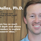 "Dave Dallas, Ph.D., Alumni Class of 2012, Assistant Professor at Oregon State University in the College of Public Health and Human Sciences - ""The program has so much breadth and depth and allows enormous freedom to explore your own research ideas."""